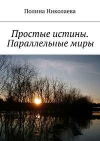 Николаева, Полина  - Простые истины. Параллельные миры (сборник)