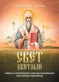 Сегень, Александр  - Свет светлый. Повесть о митрополите Алексии Московском, всея России чудотворце