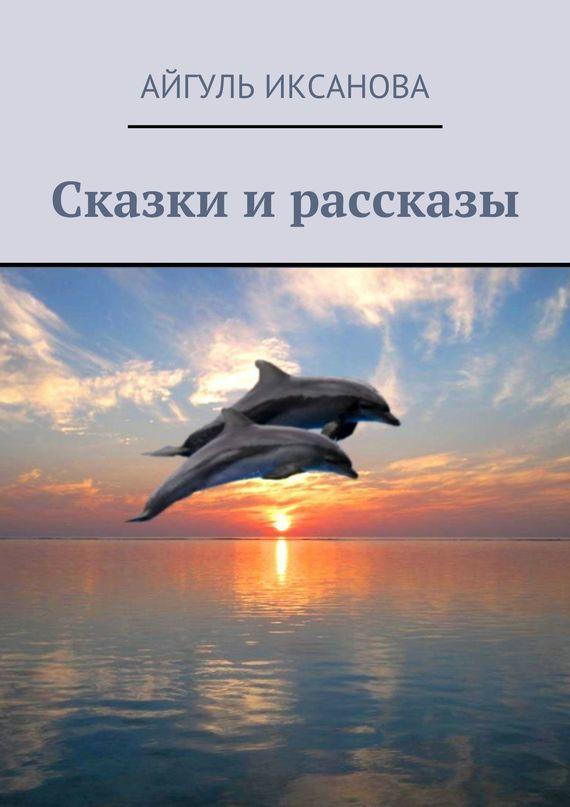 Айгуль Иксанова Сказки и рассказы к д ушинский рассказы и сказки сборник