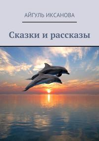 Иксанова, Айгуль  - Сказки и рассказы