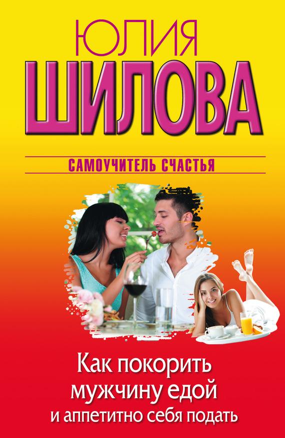 Юлия Шилова - Как покорить мужчину едой и аппетитно себя подать