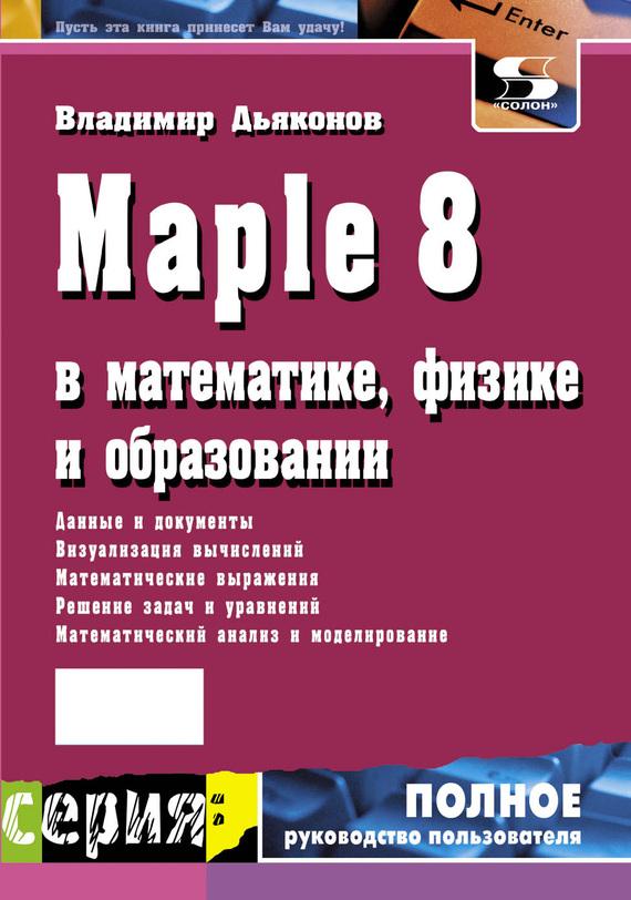 В. П. Дьяконов Maple 8 в математике, физике и образовании в п дьяконов internet настольная книга пользователя