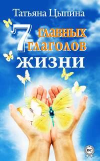 Цыпина, Татьяна  - 7 главных глаголов жизни