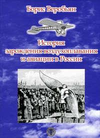 Веробьян, Борис  - История зарождения воздухоплавания и авиации в России