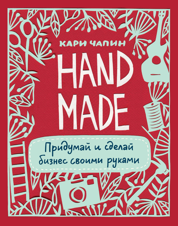 Обложка книги Handmade. Придумай и сделай бизнес своими руками, автор Чапин, Кари