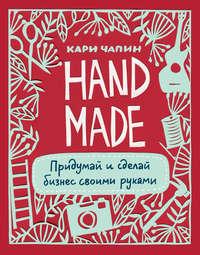 Чапин, Кари  - Handmade. Придумай и сделай бизнес своими руками