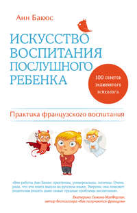 Бакюс, Анн  - Искусство воспитания послушного ребенка
