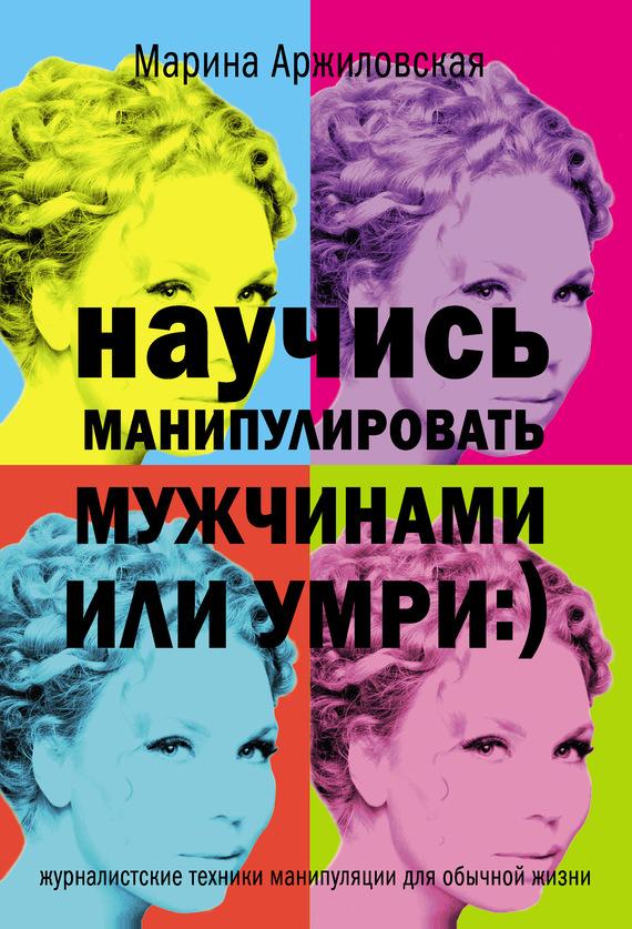 Скачать Научись манипулировать мужчинами или умри бесплатно Марина Аржиловская
