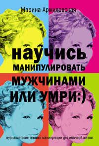 Аржиловская, Марина  - Научись манипулировать мужчинами или умри