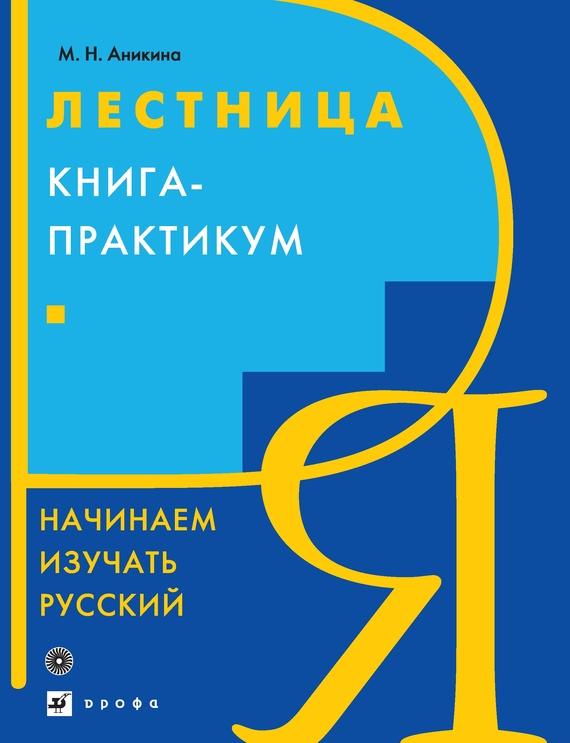 М. Н. Аникина Лестница. Начинаем изучать русский. Книга-практикум кремер н фридман м линейная алгебра учебник и практикум