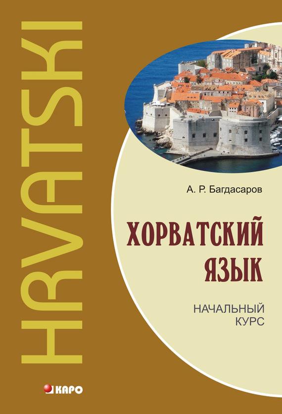 А. Р. Багдасаров Хорватский язык. Начальный курс (+MP3) багдасаров а р хорватский язык начальный курс mp3