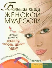 - Большая книга женской мудрости, которая принесет красоту, любовь, деньги, удачу. Большая книга маленьких женских секретов