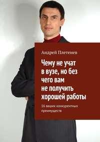 Плетенев, Андрей  - Чему не учат в вузе, но без чего вам не получить хорошей работы. 16 ваших конкурентных преимуществ