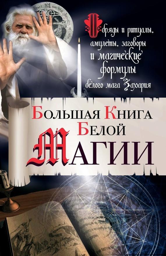 Захарий Большая книга Белой магии. Обряды и ритуалы, амулеты, заговоры и магические формулы белого мага Захария ISBN: 978-5-271-45647-3 источник магии