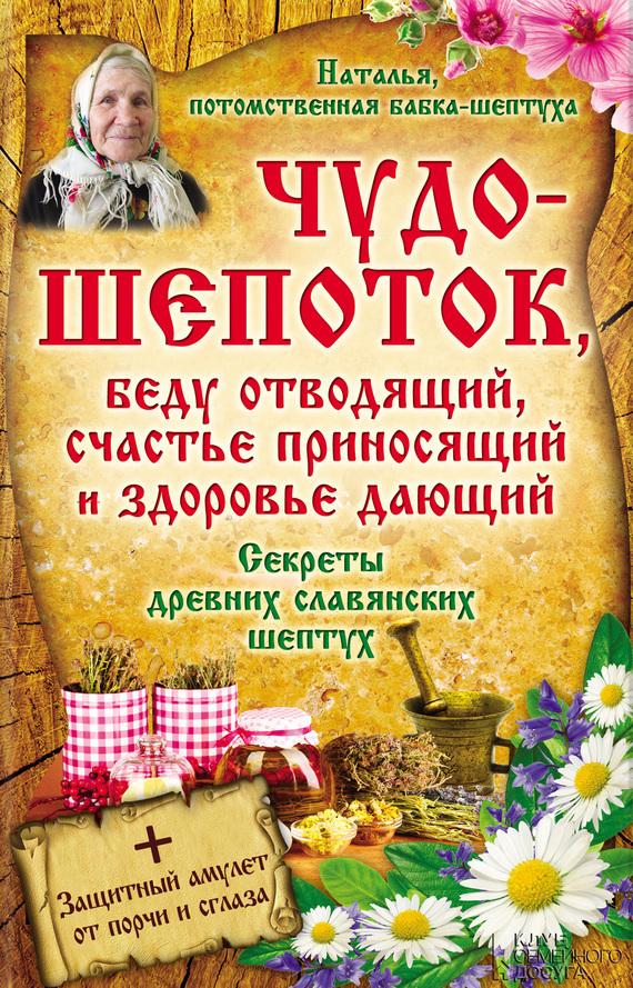 Наталья - Чудо-шепоток, беду отводящий, счастье приносящий и здоровье дающий. Секреты древних славянских шептух