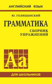 Голицынский, Юрий  - Грамматика английского языка. Сборник упражнений для средней школы