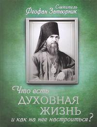 Затворник, Святитель Феофан  - Что есть духовная жизнь и как на нее настроиться? Письма