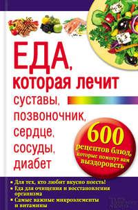 - Еда, которая лечит суставы, позвоночник, сердце, сосуды, диабет.600 рецептов блюд, которые помогут вам выздороветь