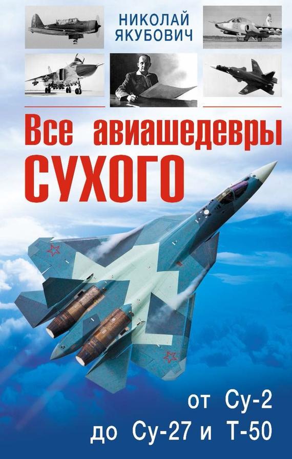 Николай Якубович Все авиашедевры Сухого – от Су-2 до Су-27 и Т-50