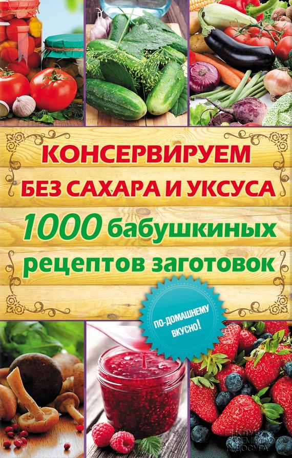 Скачать Автор не указан бесплатно Консервируем без сахара и уксуса. 1000 бабушкиных рецептов заготовок