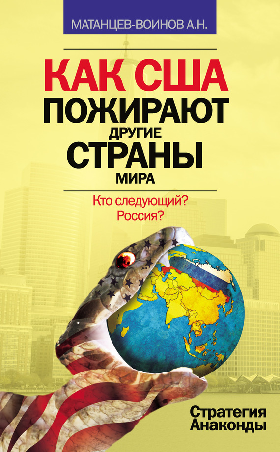 Александр Матанцев-Воинов Как США пожирают другие страны мира. Стратегия анаконды
