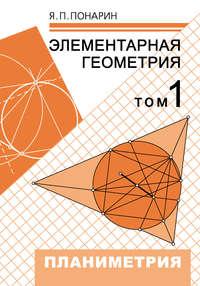 Понарин, Я. П.  - Элементарная геометрия. Том 1: Планиметрия, преобразования плоскости