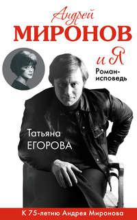 Егорова, Т. Н.  - Андрей Миронов и Я. Роман-исповедь