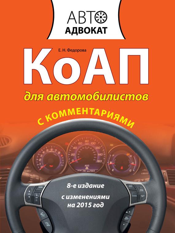 Е. Н. Федорова КоАП для автомобилистов с комментариями. С изменениями на 2015 год евгений шельмин коап для автомобилистов