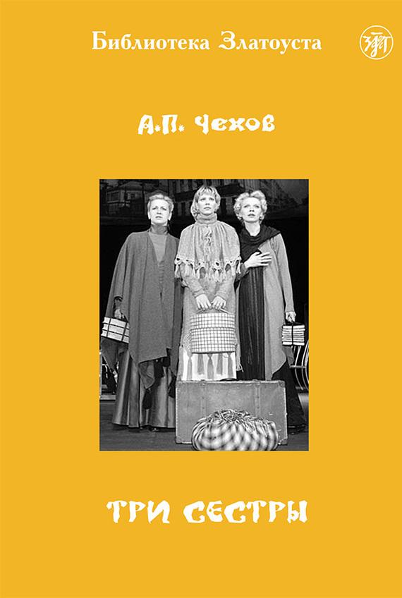 Антон Чехов Три сестры (адаптированный текст) ISBN: 978-5-86547-658-0 три сестры с