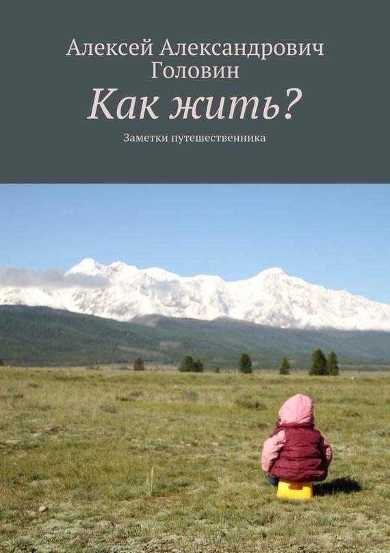 Скачать Как жить Заметки путешественника бесплатно Алексей Головин