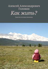 Головин, Алексей  - Как жить? Заметки путешественника