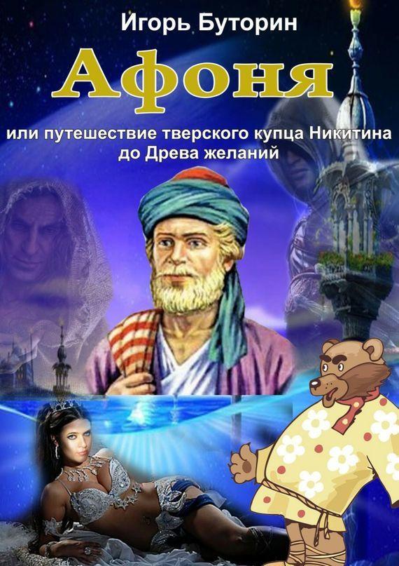 Афоня или путешествие тверского купца Никитина доДрева желаний. Сказка для взрослых