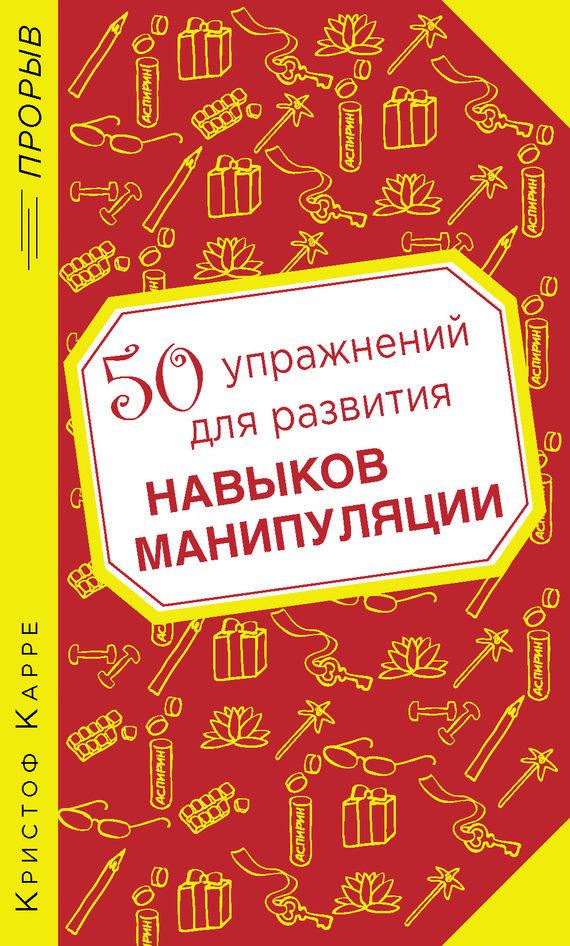 Кристоф Карре 50 упражнений для развития навыков манипуляции