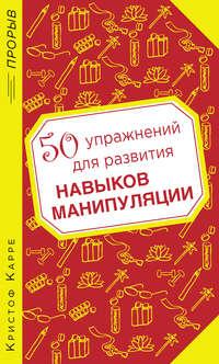 Карре, Кристоф  - 50 упражнений для развития навыков манипуляции