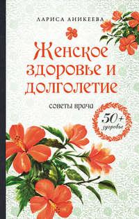 Аникеева, Лариса  - Женское здоровье и долголетие. Советы врача