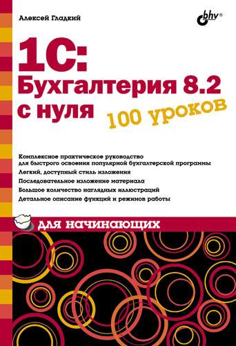 Алексей Гладкий 1С: Бухгалтерия 8.2 с нуля. 100 уроков для начинающих гладкий алексей анатольевич 1с бухгалтерия 8 2 с нуля 100 уроков для начинающих