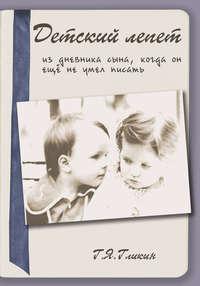 Гликин, Гарий  - Детский лепет. Из дневника сына, когда он еще не умел писать