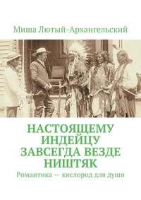 Лютый-Архангельский, Миша  - Настоящему индейцу завсегда везде ништяк. Романтика – кислород для души