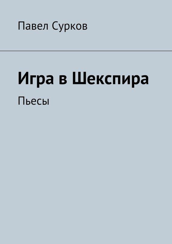 Павел Сурков Игра вШекспира. Пьесы ISBN: 978-5-4474-0733-9