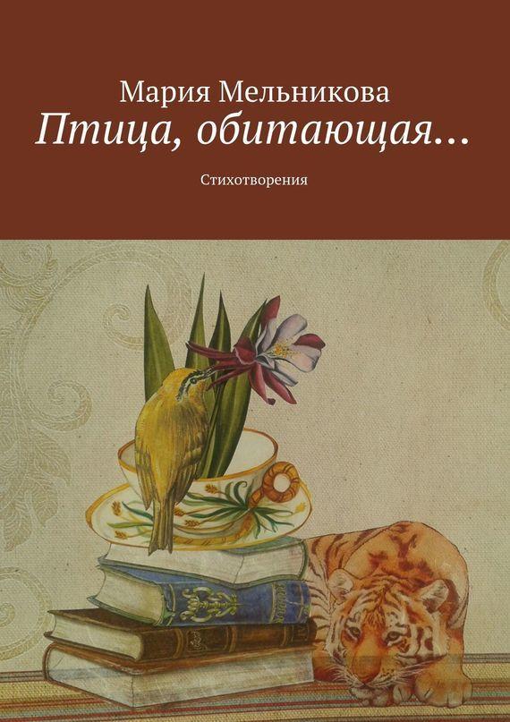Мария Мельникова Птица, обитающая… Стихотворения