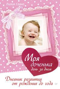 - Моя доченька день за днем. Дневник развития от рождения до года