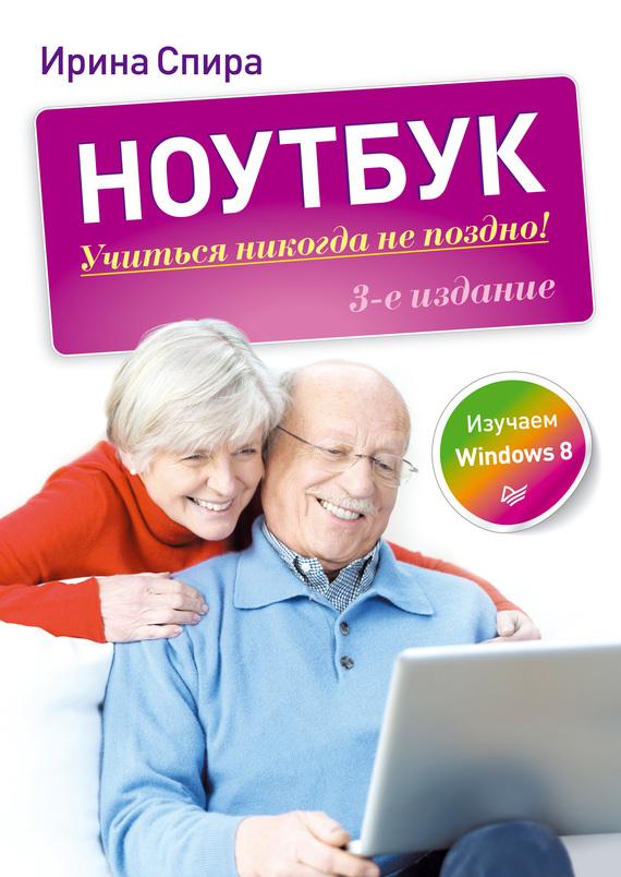 Ирина Спира Ноутбук: учиться никогда не поздно (3-е издание) персональный компьютер учиться никогда не поздно 3 е изд