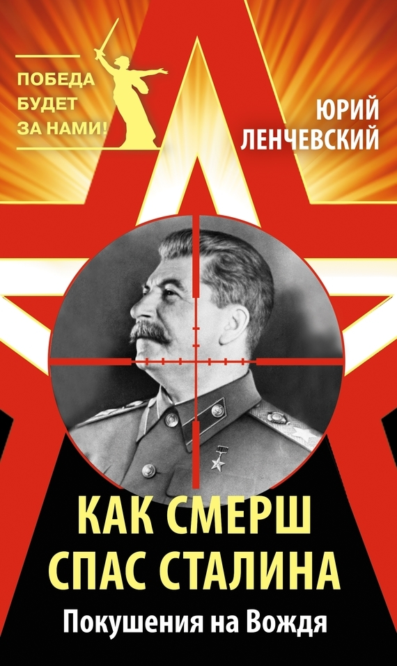 Юрий Ленчевский. Как СМЕРШ спас Сталина. Покушения на Вождя