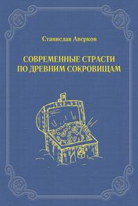 Аверков, Станислав  - Современные страсти по древним сокровищам