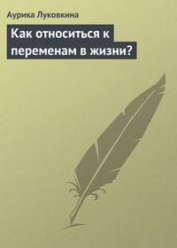 Луковкина, Аурика  - Как относиться к переменам в жизни?