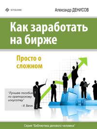 Денисов, Александр  - Как заработать на бирже. Просто о сложном