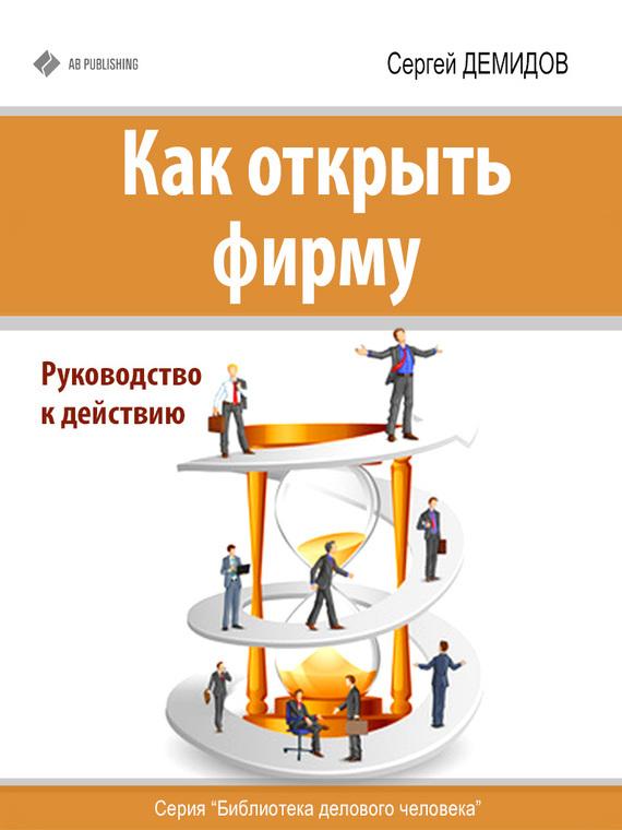 Сергей Демидов Как открыть фирму. Руководство к действию как спасти свой бизнес руководство к действию для мелких и средних предпринимателей