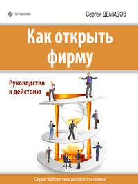 Демидов, Сергей  - Как открыть фирму. Руководство к действию