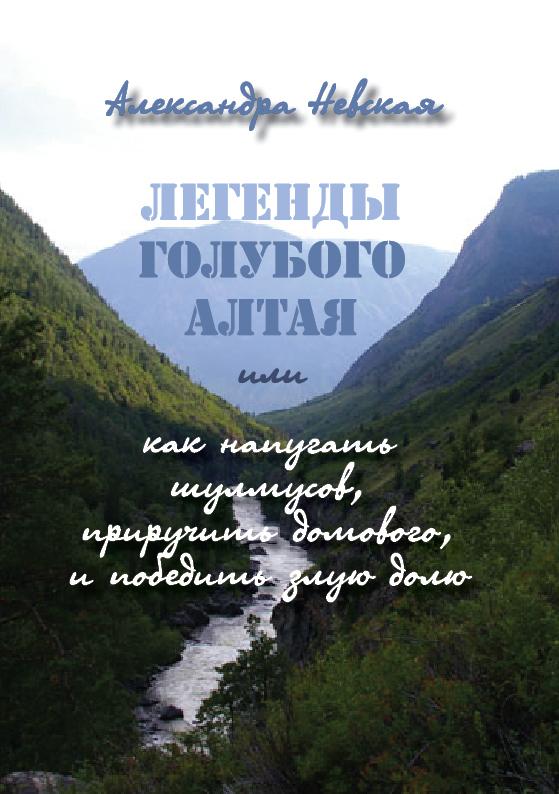 Александра Невская Легенды голубого Алтая, или Как напугать шулмусов, приручить домового, и победить злую долю