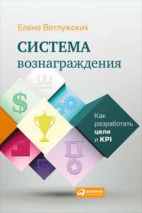 Ветлужских, Елена  - Система вознаграждения. Как разработать цели и KPI